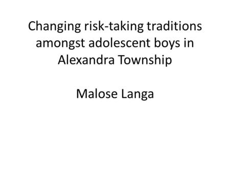 Changing risk-taking traditions amongst adolescent boys in Alexandra Township Malose Langa.