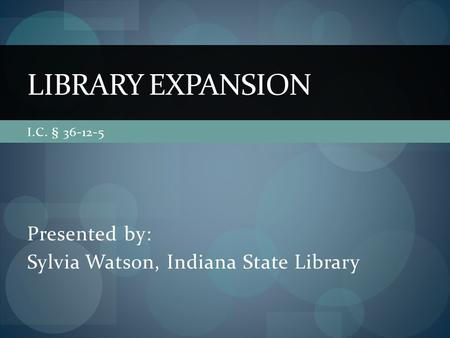 I.C. § 36-12-5 Presented by: Sylvia Watson, Indiana State Library LIBRARY EXPANSION.