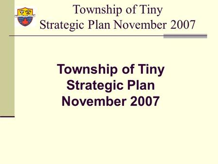 Township of Tiny Strategic Plan November 2007. Strategic Planning Definition: Strategic Planning means developing a common vision of where the municipality.