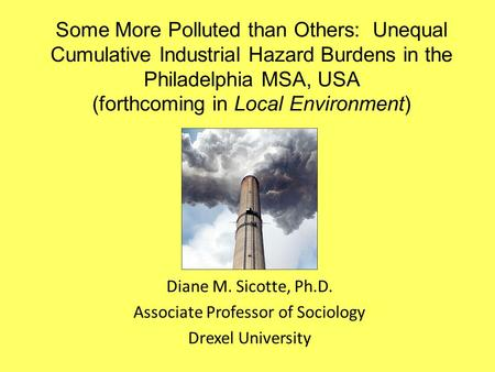Some More Polluted than Others: Unequal Cumulative Industrial Hazard Burdens in the Philadelphia MSA, USA (forthcoming in Local Environment) Diane M. Sicotte,