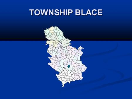 TOWNSHIP BLACE. Geographical location Toplicki district includes four townships, including the township of Blace. Blace is located between two large mountains.
