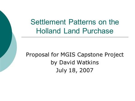 Settlement Patterns on the Holland Land Purchase Proposal for MGIS Capstone Project by David Watkins July 18, 2007.