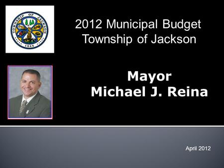 Mayor Michael J. Reina April 2012 2012 Municipal Budget Township of Jackson.
