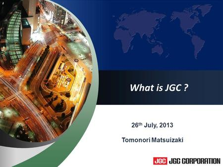 1 What is JGC ? 26 th July, 2013 Tomonori Matsuizaki.