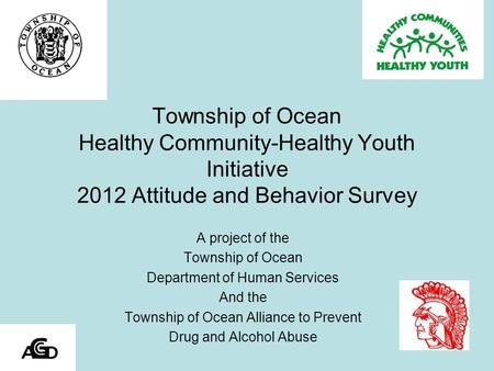 Township of Ocean Healthy Community-Healthy Youth Initiative 2012 Attitude and Behavior Survey A project of the Township of Ocean Department of Human Services.
