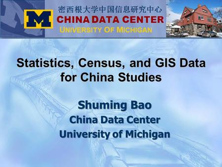 Shuming Bao China Data Center University of Michigan Statistics, Census, and GIS Data for China Studies.