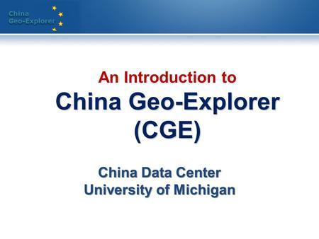 China Geo-Explorer China Geo-Explorer China Geo-Explorer (CGE) An Introduction to China Geo-Explorer (CGE) China Data Center University of Michigan.