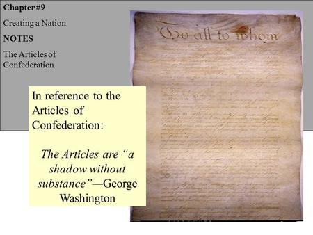 "Chapter #9 Creating a Nation NOTES The Articles of Confederation In reference to the Articles of Confederation: The Articles are ""a shadow without substance""—George."