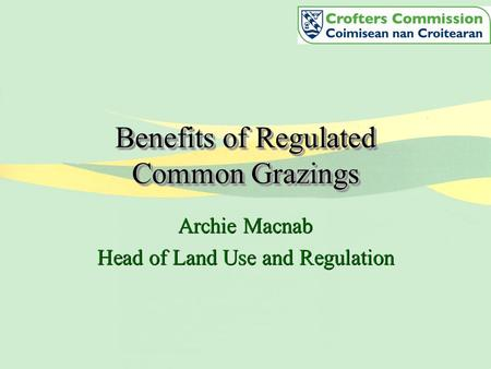 Benefits of Regulated Common Grazings Archie Macnab Head of Land Use and Regulation Archie Macnab Head of Land Use and Regulation.