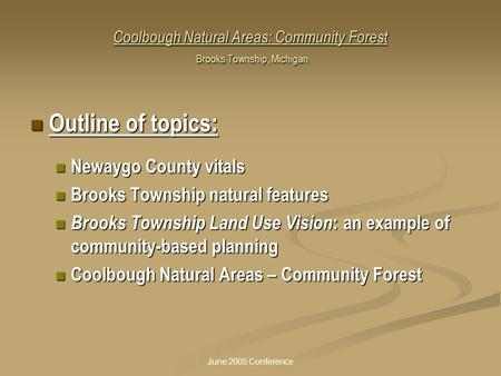 June 2005 Conference Coolbough Natural Areas: Community Forest Brooks Township, Michigan Outline of topics: Outline of topics: Newaygo County vitals Newaygo.