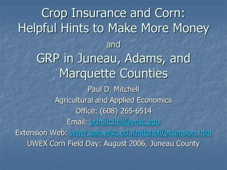 Crop Insurance and Corn: Helpful Hints to Make More Money and GRP in Juneau, Adams, and Marquette Counties Paul D. Mitchell Agricultural and Applied Economics.