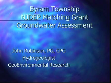 Byram Township NJDEP Matching Grant Groundwater Assessment John Robinson, PG, CPG Hydrogeologist GeoEnvironmental Research.