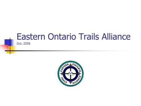 Eastern Ontario Trails Alliance Oct. 2006. EOTA Background Formed in Sept 97 Incorporated as a not for profit Feb. 99 Board Structure-local municipalities,