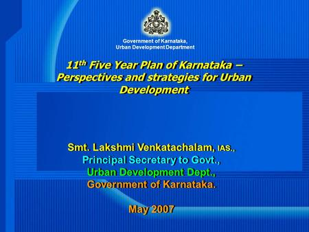 11 th Five Year Plan of Karnataka – Perspectives and strategies for Urban Development Smt. Lakshmi Venkatachalam, IAS., Principal Secretary to Govt., Urban.
