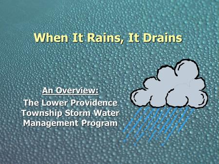 When It Rains, It Drains An Overview: The Lower Providence Township Storm Water Management Program.
