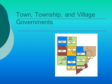 Town, Township, and Village Governments. Intro  Many counties serve only as election districts  Real work of local government carried on by others.