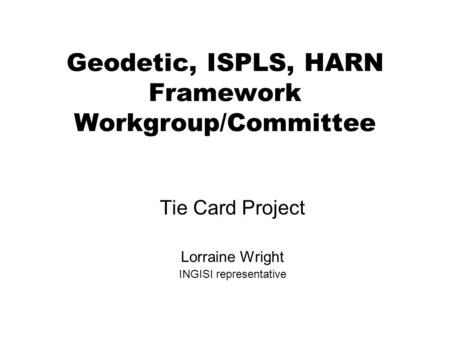 Geodetic, ISPLS, HARN Framework Workgroup/Committee Tie Card Project Lorraine Wright INGISI representative.