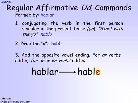Murphy Niles Township Dist. 219 Regular Affirmative Ud. Commands Formed by: hablar 1.conjugating the verb in the first person singular in the present tense.