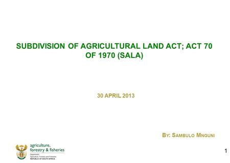 SUBDIVISION OF AGRICULTURAL LAND ACT; ACT 70 OF 1970 (SALA) 30 APRIL 2013 B Y : S AMBULO M NGUNI 1.