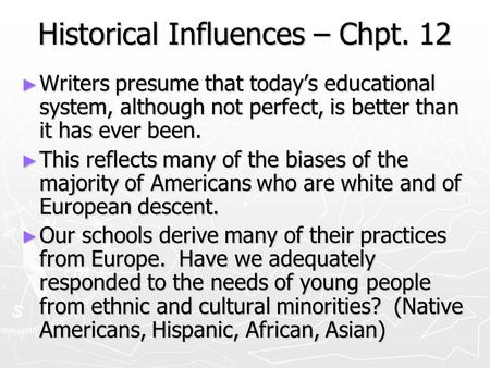 Historical Influences – Chpt. 12 ► Writers presume that today's educational system, although not perfect, is better than it has ever been. ► This reflects.