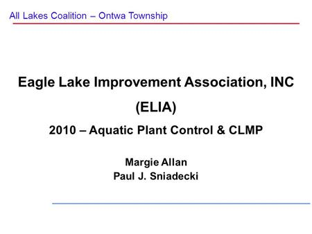 All Lakes Coalition – Ontwa Township Eagle Lake Improvement Association, INC (ELIA) 2010 – Aquatic Plant Control & CLMP Margie Allan Paul J. Sniadecki.