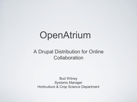 OpenAtrium A Drupal Distribution for Online Collaboration Bud Witney Systems Manager Horticulture & Crop Science Department.