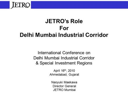 JETRO's Role For Delhi Mumbai Industrial Corridor International Conference on Delhi Mumbai Industrial Corridor & Special Investment Regions April 16 th,
