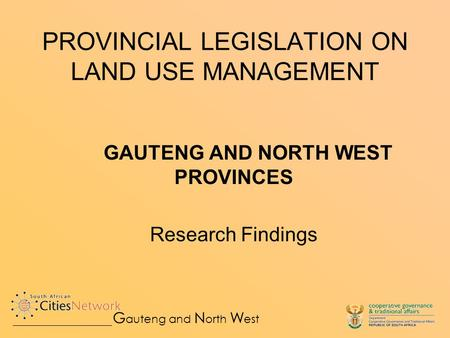 PROVINCIAL LEGISLATION ON LAND USE MANAGEMENT GAUTENG AND NORTH WEST PROVINCES Research Findings G auteng and N orth W est.