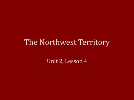 The Northwest Territory Unit 2, Lesson 4. The United States The Treaty of Paris officially named the United States of America as a new country. – Treaty.
