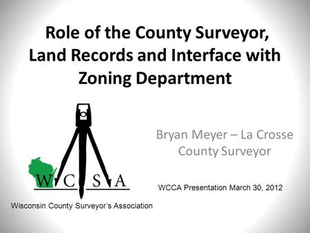 Role of the County Surveyor, Land Records and Interface with Zoning Department Bryan Meyer – La Crosse County Surveyor WCCA Presentation March 30, 2012.