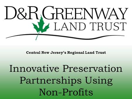 Central New Jersey's Regional Land Trust Innovative Preservation Partnerships Using Non-Profits.