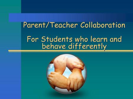 Parent/Teacher Collaboration For Students who learn and behave differently.