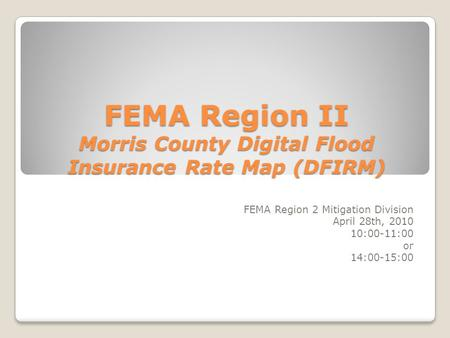 FEMA Region II Morris County Digital Flood Insurance Rate Map (DFIRM) FEMA Region 2 Mitigation Division April 28th, 2010 10:00-11:00 or 14:00-15:00.