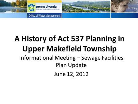 A History of Act 537 Planning in Upper Makefield Township Informational Meeting – Sewage Facilities Plan Update June 12, 2012.