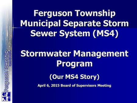 Ferguson Township Municipal Separate Storm Sewer System (MS4) Stormwater Management Program (Our MS4 Story) April 6, 2015 Board of Supervisors Meeting.