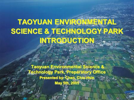 2005/05/05ESTP - Preparatory Office118 TAOYUAN ENVIRONMENTAL SCIENCE & TECHNOLOGY PARK INTRODUCTION Taoyuan Environmental Science & Technology Park, Preparatory.