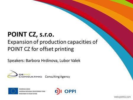 POINT CZ, s.r.o. Expansion of production capacities of POINT CZ for offset printing Speakers: Barbora Hrdinova, Lubor Valek Consulting Agency.