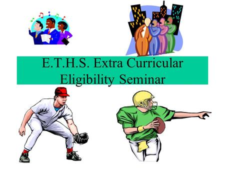 E.T.H.S. Extra Curricular Eligibility Seminar. 2.0 Grade Point Average From the Previous Semester (Including Summer School Classes with 2nd Semester)