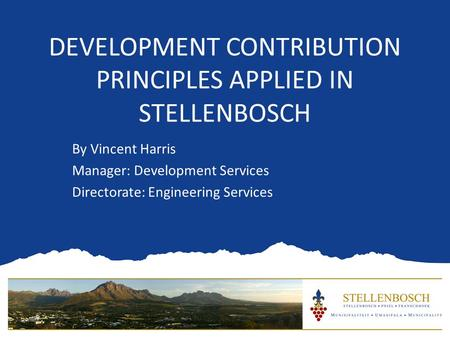 DEVELOPMENT CONTRIBUTION PRINCIPLES APPLIED IN STELLENBOSCH By Vincent Harris Manager: Development Services Directorate: Engineering Services.