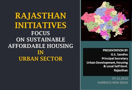 GOVT. OF RAJASTHAN RAJASTHAN INITIATIVES FOCUS ON SUSTAINABLE AFFORDABLE HOUSING IN URBAN SECTOR PRESENTATION BY G.S. Sandhu Principal Secretary Urban.
