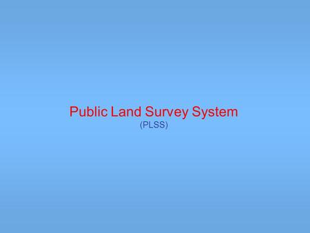 Public Land Survey System (PLSS). The Public Land Survey System (PLSS) was developed by the Continental Congress to replace the common practice of describing.