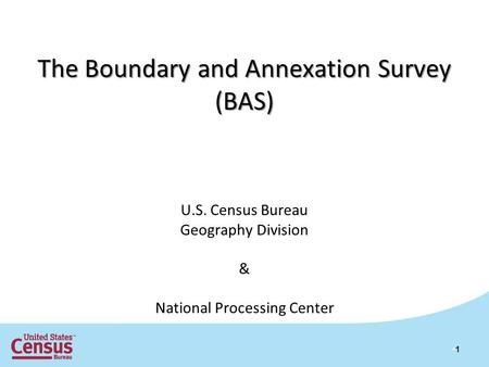 1 The Boundary and Annexation Survey (BAS) U.S. Census Bureau Geography Division & National Processing Center.