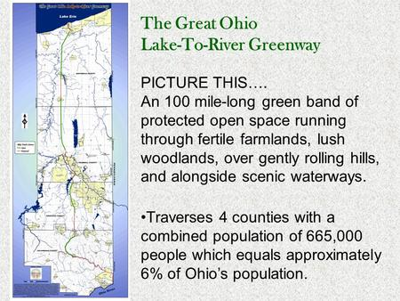 The Great Ohio Lake-To-River Greenway PICTURE THIS…. An 100 mile-long green band of protected open space running through fertile farmlands, lush woodlands,