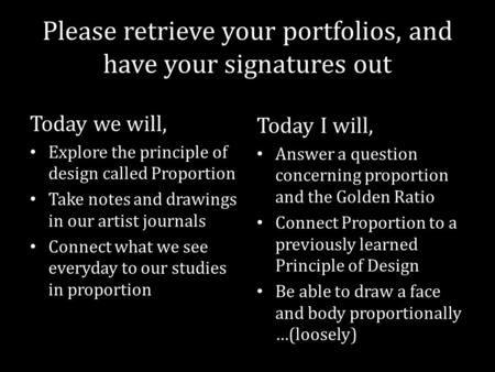 Please retrieve your portfolios, and have your signatures out Today we will, Explore the principle of design called Proportion Take notes and drawings.