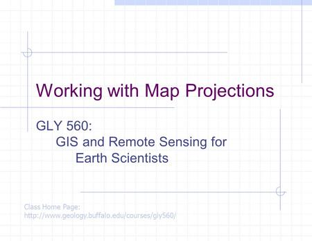 Working with Map Projections GLY 560: GIS and Remote Sensing for Earth Scientists Class Home Page: