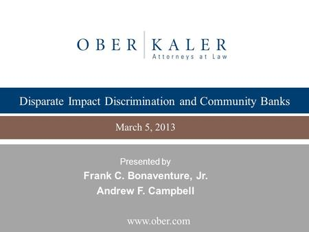 Www.ober.com Disparate Impact Discrimination and Community Banks March 5, 2013 Presented by Frank C. Bonaventure, Jr. Andrew F. Campbell.