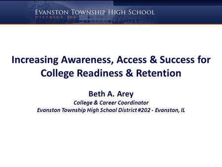 Increasing Awareness, Access & Success for College Readiness & Retention Beth A. Arey College & Career Coordinator Evanston Township High School District.