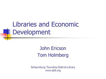 Libraries and Economic Development John Ericson Tom Holmberg Schaumburg Township District Library www.stdl.org.