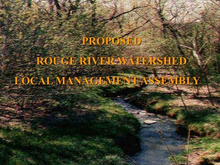 PROPOSED ROUGE RIVER WATERSHED ROUGE RIVER WATERSHED LOCAL MANAGEMENT ASSEMBLY LOCAL MANAGEMENT ASSEMBLY.