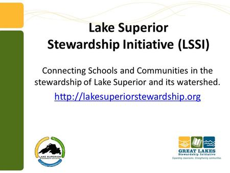 Lake Superior Stewardship Initiative (LSSI) Connecting Schools and Communities in the stewardship of Lake Superior and its watershed.